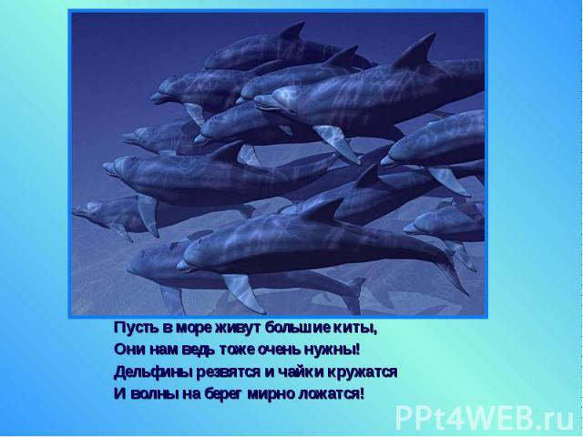 Пусть в море живут большие киты, Пусть в море живут большие киты, Они нам ведь тоже очень нужны! Дельфины резвятся и чайки кружатся И волны на берег мирно ложатся!