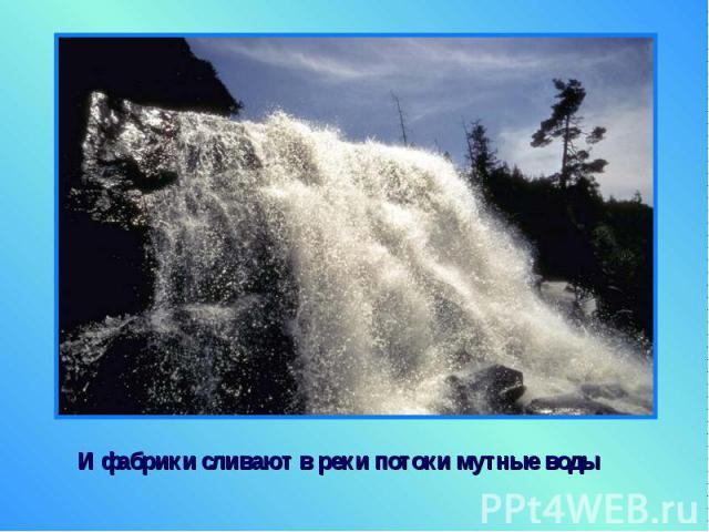 И фабрики сливают в реки потоки мутные воды И фабрики сливают в реки потоки мутные воды