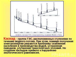 Каскад - группа ГЭС, расположенных ступенями по течению водного потока. При этом