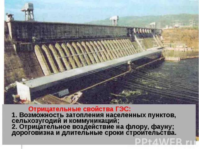 Отрицательные свойства ГЭС: 1. Возможность затопления населенных пунктов, сельхозугодий и коммуникаций; 2. Отрицательное воздействие на флору, фауну; дороговизна и длительные сроки строительства. Отрицательные свойства ГЭС: 1. Возможность затопления…