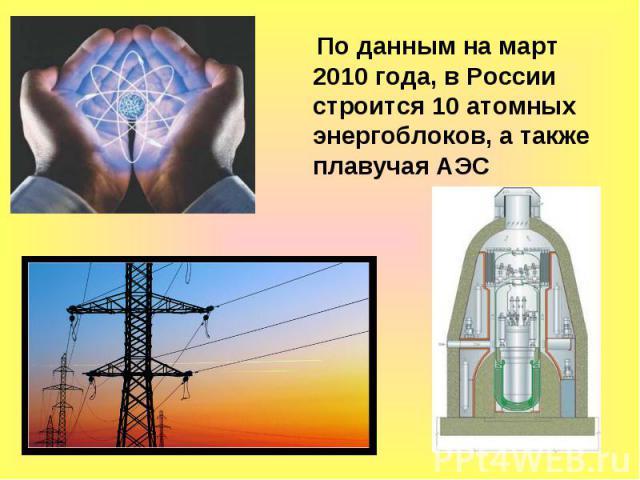 По данным на март 2010 года, в России строится 10 атомных энергоблоков, а также плавучая АЭС По данным на март 2010 года, в России строится 10 атомных энергоблоков, а также плавучая АЭС