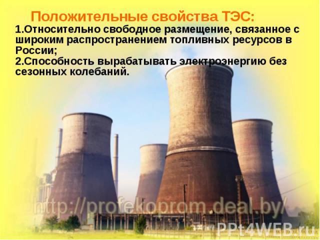 Положительные свойства ТЭС: 1.Относительно свободное размещение, связанное с широким распространением топливных ресурсов в России; 2.Способность вырабатывать электроэнергию без сезонных колебаний. Положительные свойства ТЭС: 1.Относительно свободное…