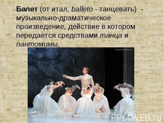 Балет (от итал. balleto - танцевать) - музыкально-драматическое произведение, действие в котором передается средствами танца и пантомимы. Балет (от итал. balleto - танцевать) - музыкально-драматическое произведение, действие в котором передается сре…