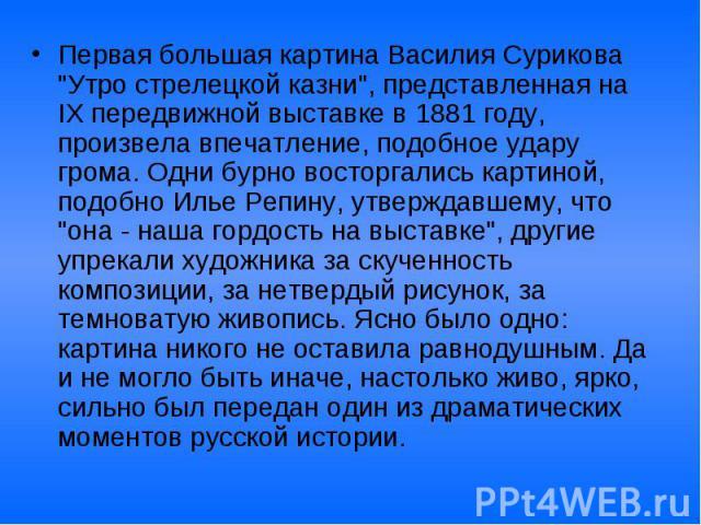 """Первая большая картина Василия Сурикова """"Утро стрелецкой казни"""", представленная на IX передвижной выставке в 1881 году, произвела впечатление, подобное удару грома. Одни бурно восторгались картиной, подобно Илье Репину, утверждавшему, что …"""