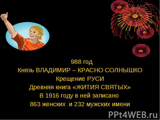 988 год 988 год Князь ВЛАДИМИР – КРАСНО СОЛНЫШКО Крещение РУСИ Древняя книга «ЖИТИЯ СВЯТЫХ» В 1916 году в ней записано 863 женских и 232 мужских имени
