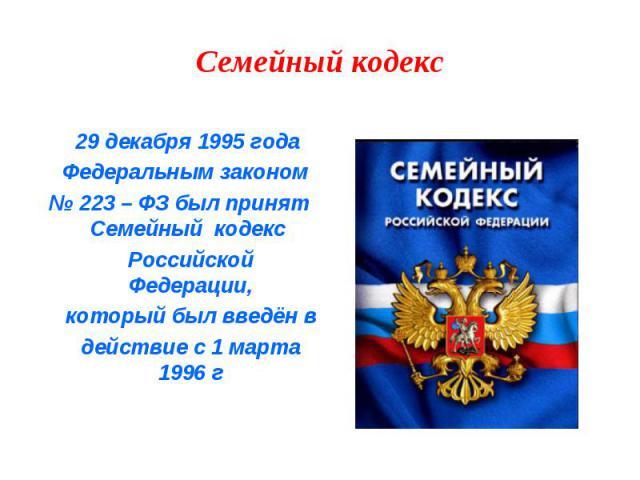 29 декабря 1995 года 29 декабря 1995 года Федеральным законом № 223 – ФЗ был принят Семейный кодекс Российской Федерации, который был введён в действие с 1 марта 1996 г