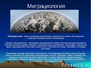 Миграциология Миграциология - наука, изучающая миграционное движение населения,