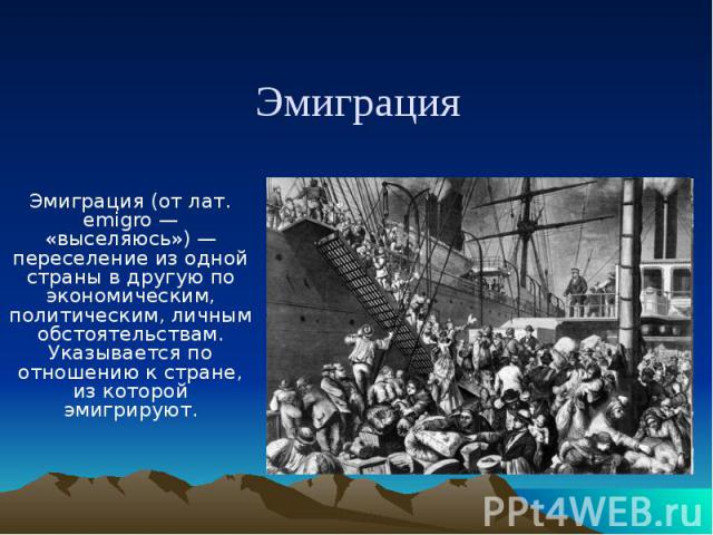 Эмиграция Эмиграция (от лат. emigro — «выселяюсь») — переселение из одной страны в другую по экономическим, политическим, личным обстоятельствам. Указывается по отношению к стране, из которой эмигрируют.