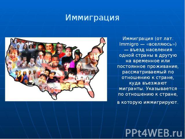 Иммиграция Иммиграция (от лат. Immigro — «вселяюсь») — въезд населения одной страны в другую на временное или постоянное проживание, рассматриваемый по отношению к стране, куда въезжают мигранты. Указывается по отношению к стране, в которую иммигрируют.