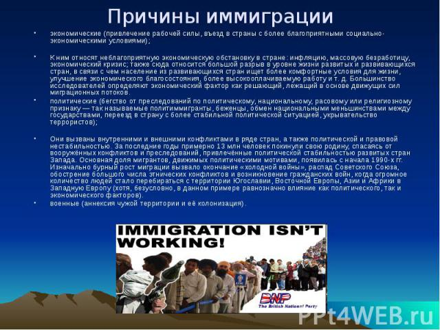 Причины иммиграции экономические (привлечение рабочей силы, въезд в страны с более благоприятными социально-экономическими условиями); К ним относят неблагоприятную экономическую обстановку в стране: инфляцию, массовую безработицу, экономический кри…