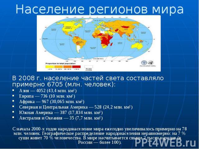 Население регионов мира В 2008 г. население частей света составляло примерно 6705 (млн. человек): Азия — 4052 (43,4 млн. км²) Европа — 736 (10 млн. км²) Африка — 967 (30,065 млн. км²) Северная и Центральная Америка — 528 (24,2 млн. км²) Южная Америк…