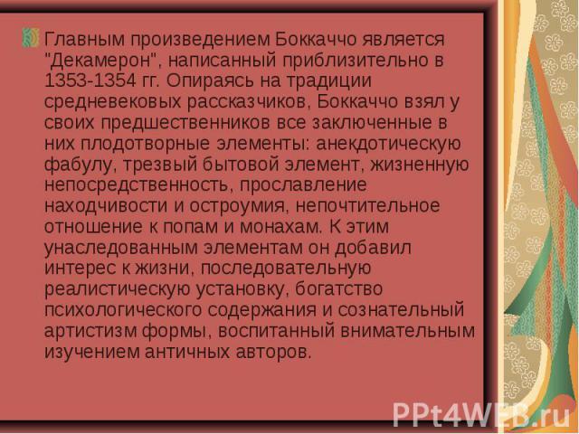 """Главным произведением Боккаччо является """"Декамерон"""", написанный приблизительно в 1353-1354 гг. Опираясь на традиции средневековых рассказчиков, Боккаччо взял у своих предшественников все заключенные в них плодотворные элементы: анекдотичес…"""