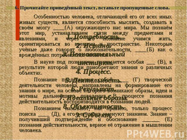 6. Прочитайте приведённый текст, вставьте пропущенные слова. 6. Прочитайте приведённый текст, вставьте пропущенные слова. Особенностью человека, отличающей его от всех иных живых существ, является способность мыслить, создавать в своём мозгу ____(А)…