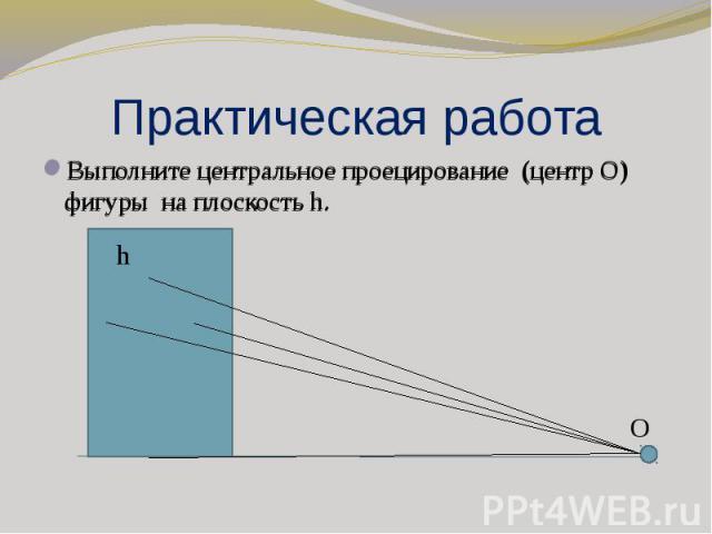 Практическая работа Выполните центральное проецирование (центр О) фигуры на плоскость h.