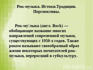 Рок-му зыка (англ. Rock) — обобщающее название многих направлений