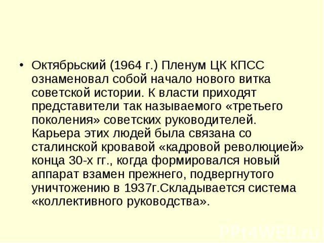 Октябрьский (1964 г.) Пленум ЦК КПСС ознаменовал собой начало нового витка советской истории. К власти приходят представители так называемого «третьего поколения» советских руководителей. Карьера этих людей была связана со сталинской кровавой «кадро…