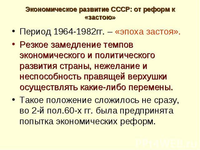 Период 1964-1982гг. – «эпоха застоя». Период 1964-1982гг. – «эпоха застоя». Резкое замедление темпов экономического и политического развития страны, нежелание и неспособность правящей верхушки осуществлять какие-либо перемены. Такое положение сложил…