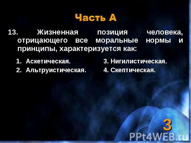 13. Жизненная позиция человека, отрицающего все моральные нормы и принципы, характеризуется как: 13. Жизненная позиция человека, отрицающего все моральные нормы и принципы, характеризуется как: Аскетическая. 3. Нигилистическая. Альтруистическая. 4. …