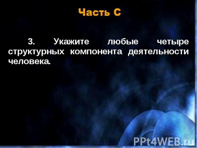 3. Укажите любые четыре структурных компонента деятельности человека. 3. Укажите любые четыре структурных компонента деятельности человека.