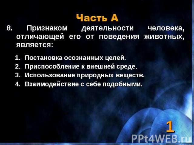 8. Признаком деятельности человека, отличающей его от поведения животных, является: 8. Признаком деятельности человека, отличающей его от поведения животных, является: Постановка осознанных целей. Приспособление к внешней среде. Использование природ…