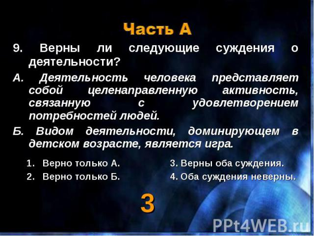 9. Верны ли следующие суждения о деятельности? 9. Верны ли следующие суждения о деятельности? А. Деятельность человека представляет собой целенаправленную активность, связанную с удовлетворением потребностей людей. Б. Видом деятельности, доминирующе…
