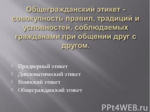 Придворный этикет Придворный этикет Дипломатический этикет Воинский этикет Общег