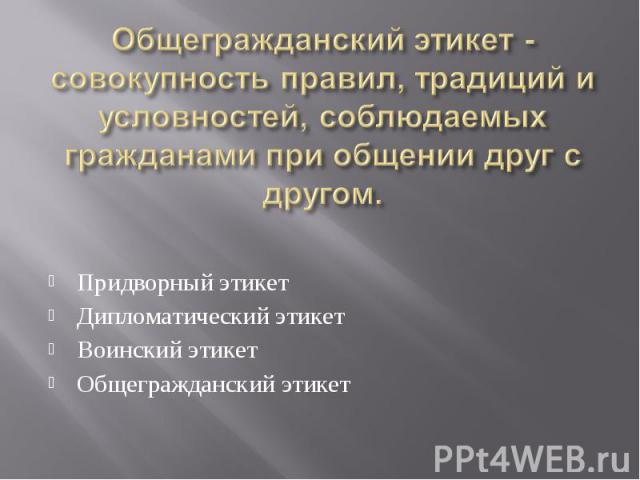 Придворный этикет Придворный этикет Дипломатический этикет Воинский этикет Общегражданский этикет