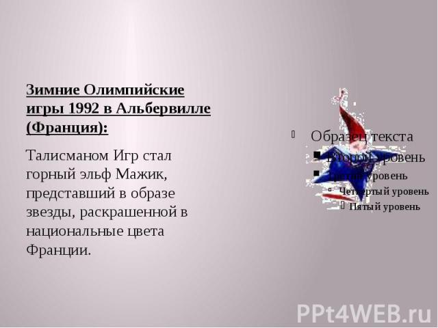 Зимние Олимпийские игры 1992 в Альбервилле (Франция): Талисманом Игр стал горный эльф Мажик, представший в образе звезды, раскрашенной в национальные цвета Франции.