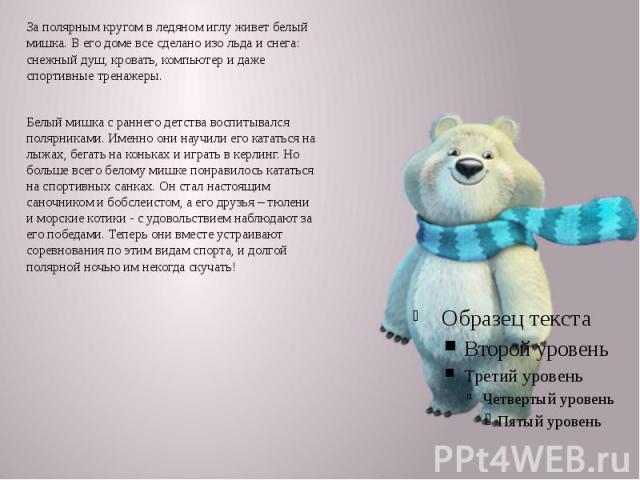 За полярным кругом в ледяном иглу живет белый мишка. В его доме все сделано изо льда и снега: снежный душ, кровать, компьютер и даже спортивные тренажеры. Белый мишка с раннего детства воспитывался полярниками. Именно они научили его кататься на лыж…