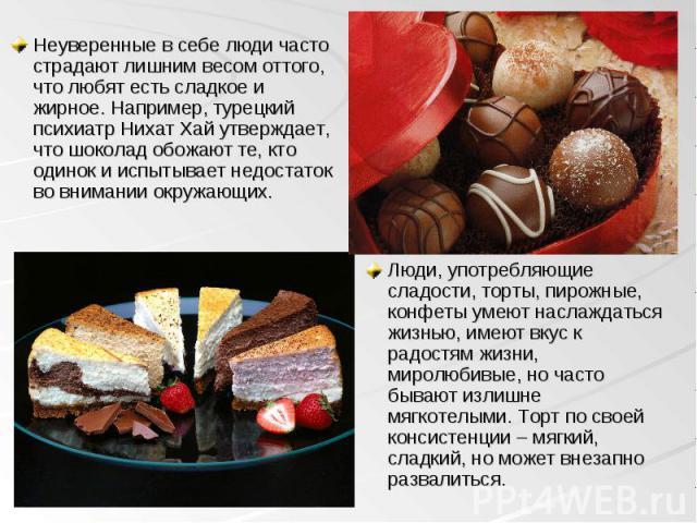 Неуверенные в себе люди часто страдают лишним весом оттого, что любят есть сладкое и жирное. Например, турецкий психиатр Нихат Хай утверждает, что шоколад обожают те, кто одинок и испытывает недостаток во внимании окружающих. Неуверенные в себе люди…