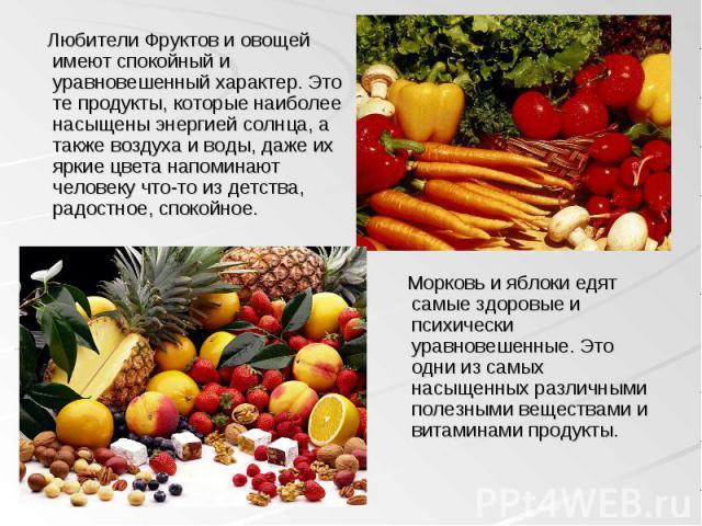 Любители Фруктов и овощей имеют спокойный и уравновешенный характер. Это те продукты, которые наиболее насыщены энергией солнца, а также воздуха и воды, даже их яркие цвета напоминают человеку что-то из детства, радостное, спокойное. Любители Фрукто…