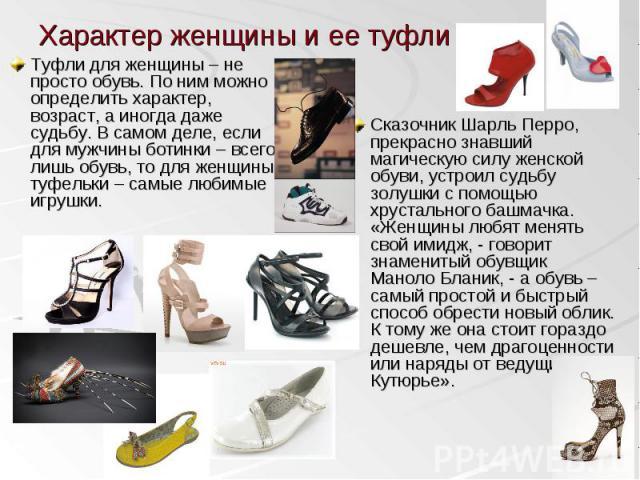 Туфли для женщины – не просто обувь. По ним можно определить характер, возраст, а иногда даже судьбу. В самом деле, если для мужчины ботинки – всего лишь обувь, то для женщины туфельки – самые любимые игрушки. Туфли для женщины – не просто обувь. По…