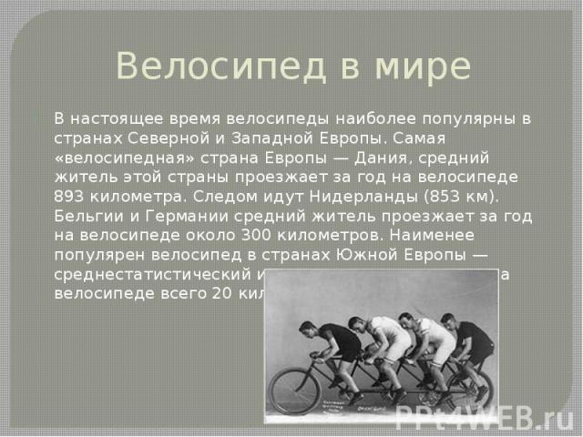 Велосипед в мире В настоящее время велосипеды наиболее популярны в странахСевернойиЗападнойЕвропы. Самая «велосипедная» страна Европы—Дания, средний житель этой страны проезжает за год на велосипеде 893 километра.…