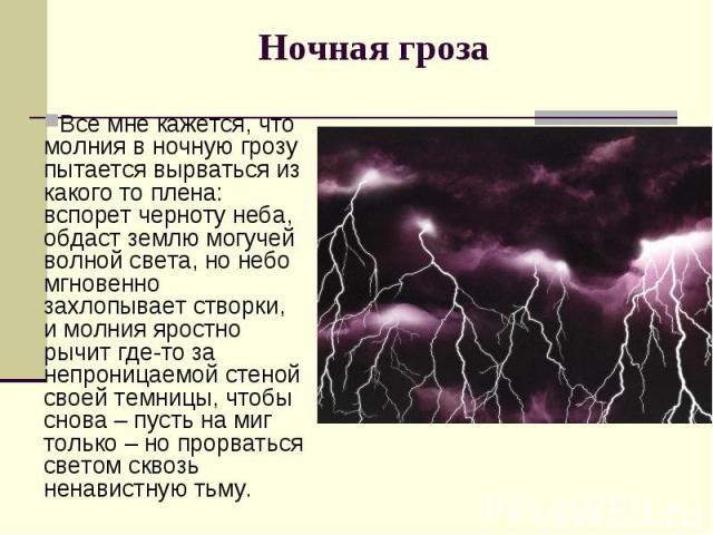 Все мне кажется, что молния в ночную грозу пытается вырваться из какого то плена: вспорет черноту неба, обдаст землю могучей волной света, но небо мгновенно захлопывает створки, и молния яростно рычит где-то за непроницаемой стеной своей темницы, чт…