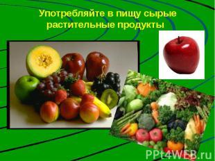 Употребляйте в пищу сырые растительные продукты