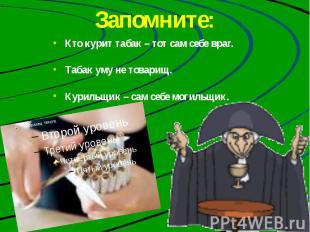 Запомните: Кто курит табак – тот сам себе враг. Табак уму не товарищ. Курильщик
