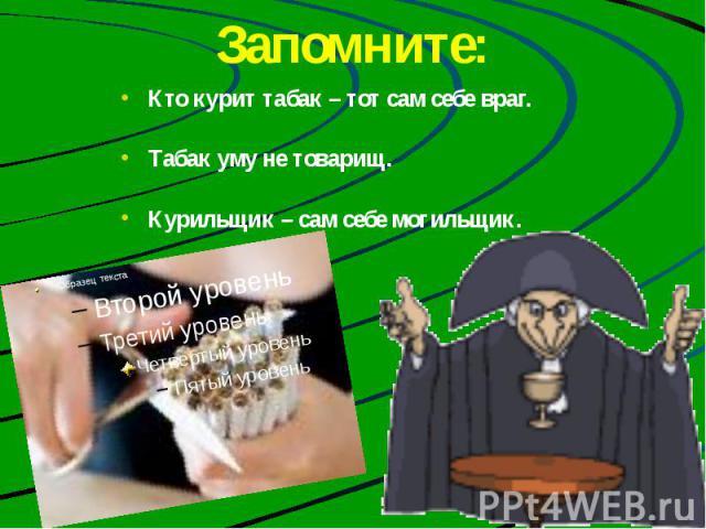 Запомните: Кто курит табак – тот сам себе враг. Табак уму не товарищ. Курильщик – сам себе могильщик.