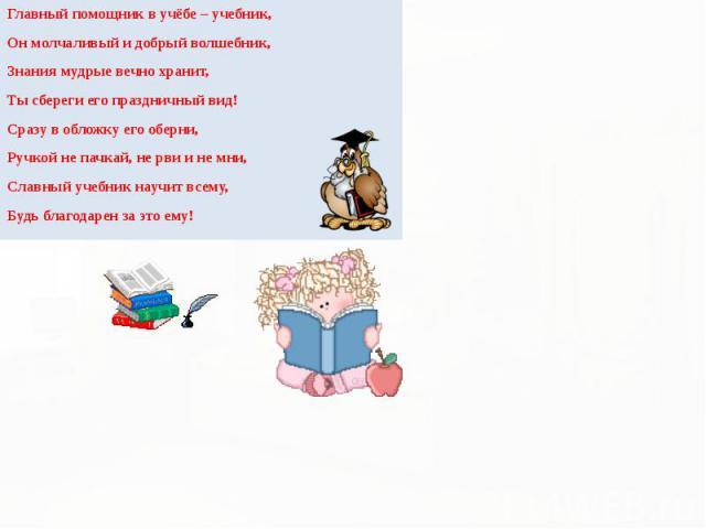 Главный помощник в учёбе – учебник, Главный помощник в учёбе – учебник, Он молчаливый и добрый волшебник, Знания мудрые вечно хранит, Ты сбереги его праздничный вид! Сразу в обложку его оберни, Ручкой не пачкай, не рви и не мни, Славный учебник науч…