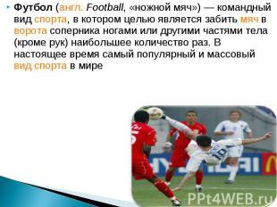 Футбол (англ. Football, «ножной мяч»)— командный вид спорта, в котором цел