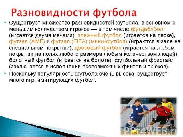 Существует множество разновидностей футбола, в основном с меньшим количеством игроков— в том числе футдаблбол (играется двумя мячами), пляжный футбол (играется на песке), футзал (AMF) и футзал (FIFA) (мини-футбол) (играются в зале на специальн…