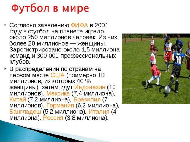Согласно заявлению ФИФА в 2001 году в футбол на планете играло около 250 миллионов человек. Из них более 20 миллионов— женщины. Зарегистрировано около 1,5 миллиона команд и 300000 профессиональных клубов. Согласно заявлению ФИФА в 2001 г…
