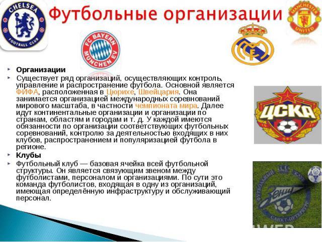 Организации Организации Существует ряд организаций, осуществляющих контроль, управление и распространение футбола. Основной является ФИФА, расположенная в Цюрихе, Швейцария. Она занимается организацией международных соревнований мирового масштаба, в…