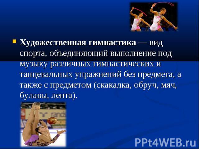 Художественная гимнастика — вид спорта, объединяющий выполнение под музыку различных гимнастических и танцевальных упражнений без предмета, а также с предметом (скакалка, обруч, мяч, булавы, лента). Художественная гимнастика — вид спорта, объединяющ…