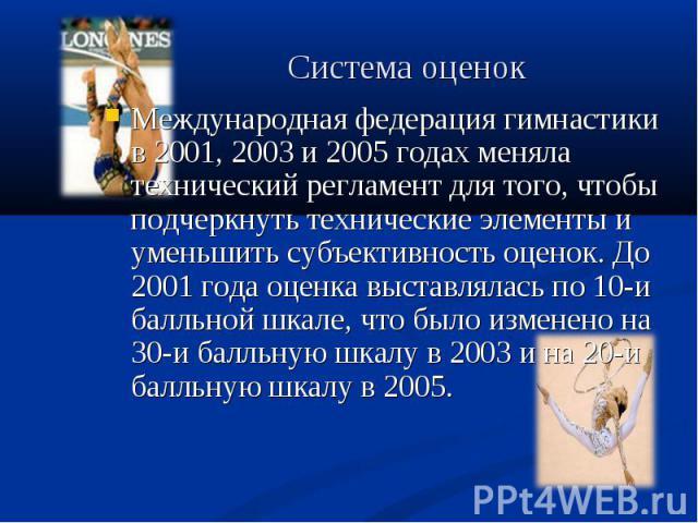 Международная федерация гимнастики в 2001, 2003 и 2005 годах меняла технический регламент для того, чтобы подчеркнуть технические элементы и уменьшить субъективность оценок. До 2001 года оценка выставлялась по 10-и балльной шкале, что было изменено …