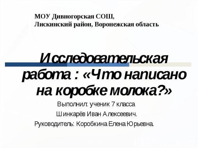 МОУ Дивногорская СОШ, Лискинский район, Воронежская область Исследовательская работа : «Что написано на коробке молока?»