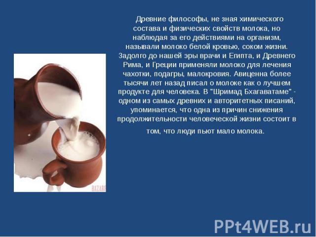 Древние философы, не зная химического состава и физических свойств молока, но наблюдая за его действиями на организм, называли молоко белой кровью, соком жизни. Задолго до нашей эры врачи и Египта, и Древнего Рима, и Греции применяли мол…