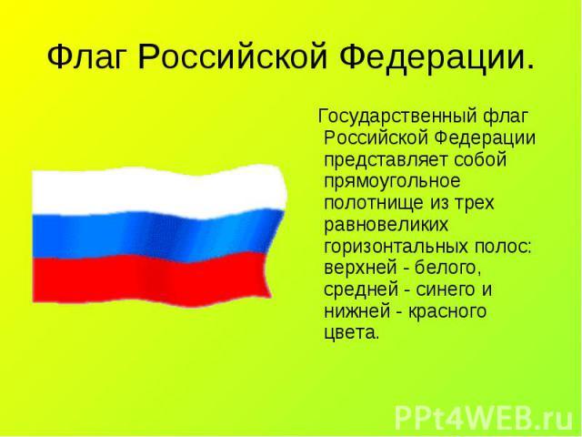 Государственный флаг Российской Федерации представляет собой прямоугольное полотнище из трех равновеликих горизонтальных полос: верхней - белого, средней - синего и нижней - красного цвета. Государственный флаг Российской Федерации представляет собо…