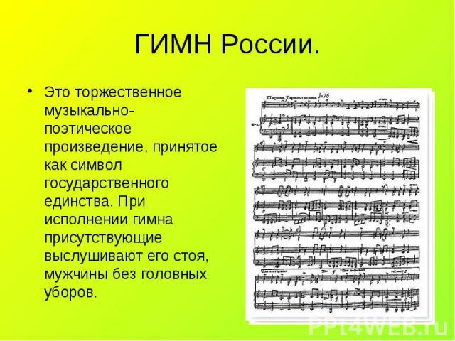 Это торжественное музыкально- поэтическое произведение, принятое как символ государственного единства. При исполнении гимна присутствующие выслушивают его стоя, мужчины без головных уборов. Это торжественное музыкально- поэтическое произведение, при…