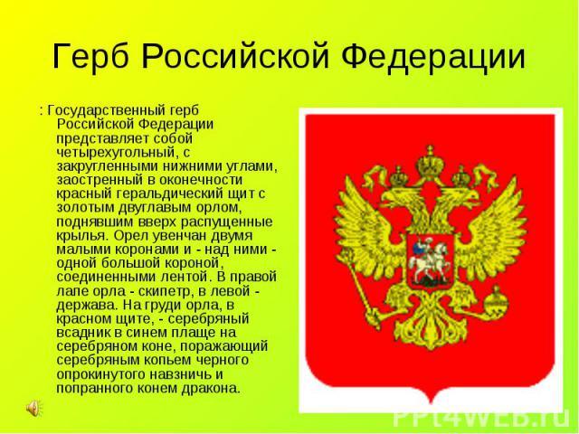 : Государственный герб Российской Федерации представляет собой четырехугольный, с закругленными нижними углами, заостренный в оконечности красный геральдический щит с золотым двуглавым орлом, поднявшим вверх распущенные крылья. Орел увенчан двумя ма…