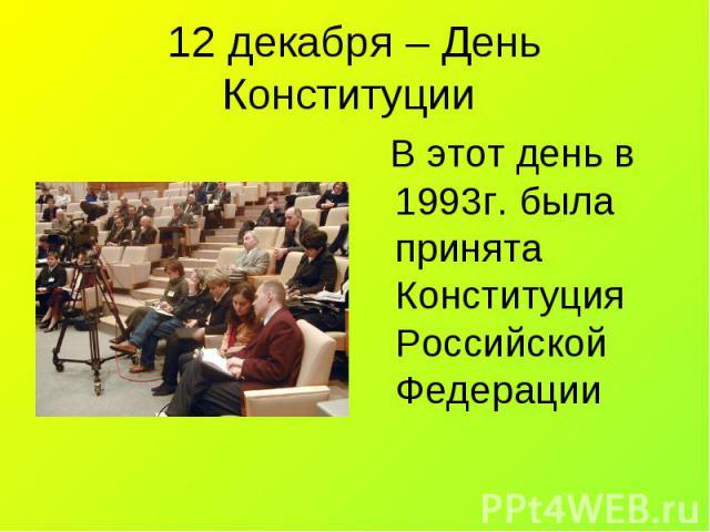 В этот день в 1993г. была принята Конституция Российской Федерации В этот день в 1993г. была принята Конституция Российской Федерации